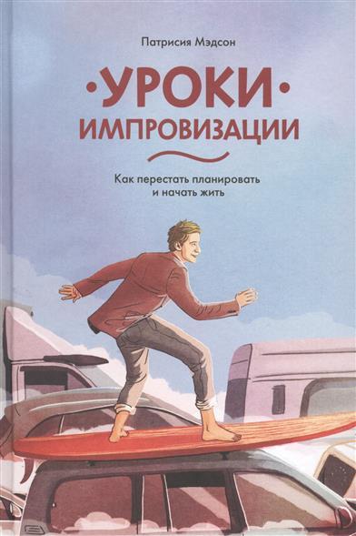 Мэдсон П. Уроки импровизации. Как перестать планировать и начать жить ISBN: 9785000571736 цена