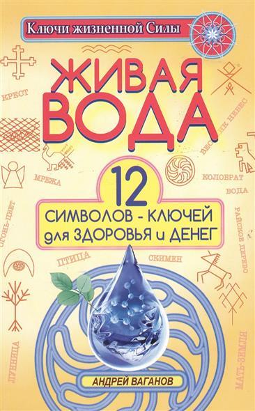Ваганов А. Живая вода. 12 символов-ключей для здоровья и денег игорь ваганов сталинград– от