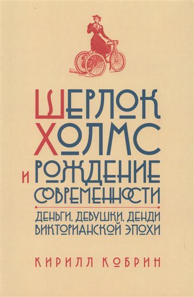 Шерлок Холмс и рождение современности. Деньги, девушки, денди Викторианской эпохи
