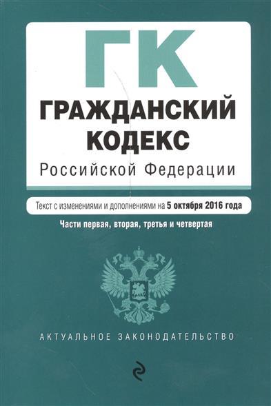 Гражданский кодекс Российской Федерации. Части первая, вторая, третья и четвертая. Текст с изменениями и дополнениями на 5 октября 2016 года