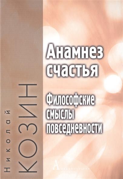 Козин Н. Анамнез счастья. Философские смыслы повседневности