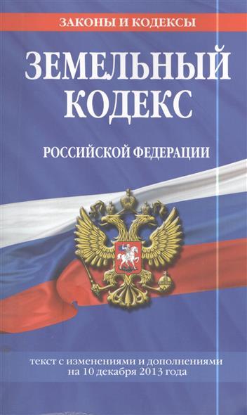 Земельный кодекс Российской Федерации. Текст с изменениями и дополнениями на 10 декабря 2013 года