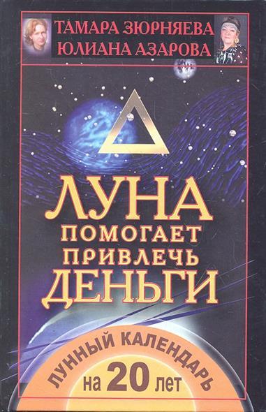 Зюрняева Т., Азарова Ю. Луна помогает привлечь деньги. Лунный календарь на 20 лет зюрняева т азарова ю луна помогает привлечь деньги лунный календарь на 20 лет