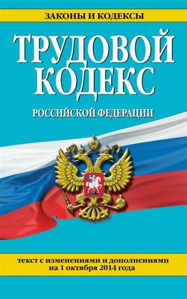 Трудовой кодекс Российской Федерации. Текст с изменениями и дополнениями на 1 октября 2014 года