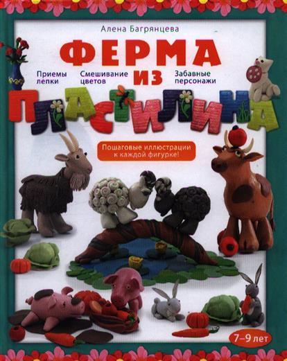 Ферма из пластилина: Приемы лепки. Смешивание цветов. Забавные персонажи. 7-9 лет