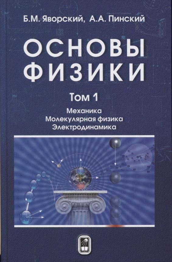 Яворский Б., Пинский А. Основы физики. В двух томах. Том 1. Механика. Молекулярная физика. Электродинамика цены онлайн