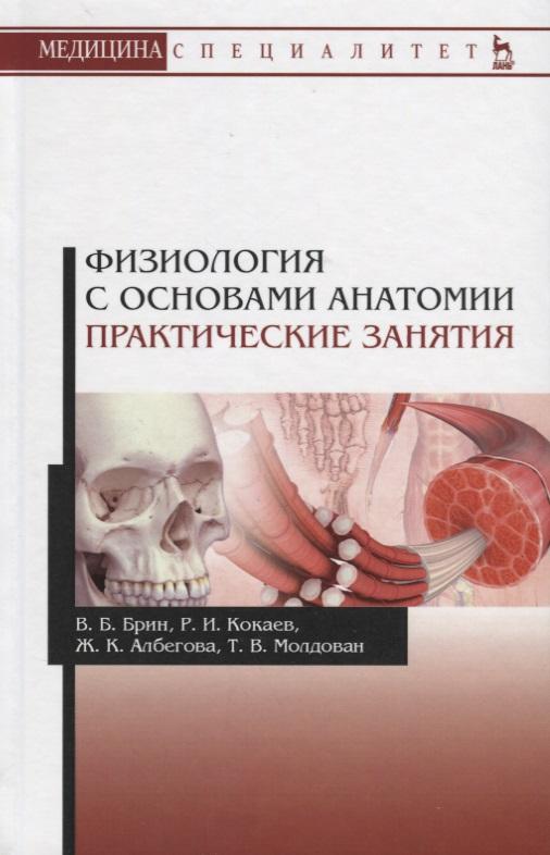 Брин В., Кокаев Р., Албегова Ж., Молдован Т. Физиология с основами анатомии. Практические занятия. Учебное пособие
