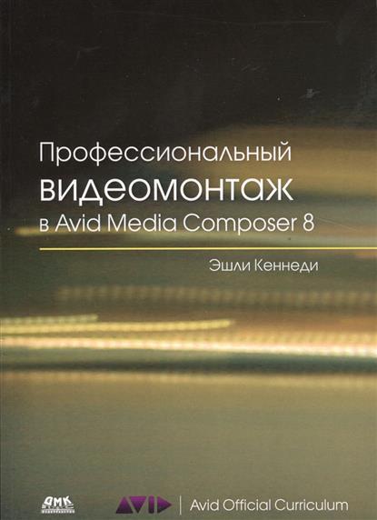 Кеннеди Э. Профессиональный видеомонтаж в Avid Media Composer 8 ISBN: 9785970602287 эшли кеннеди видеомонтаж в avid media composer 7
