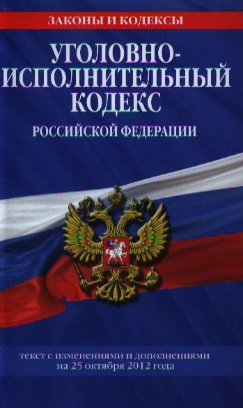 Уголовно-исполнительный кодекс Российской Федерации. Текст с изменениями и дополнениями на 25 октября 2012 года