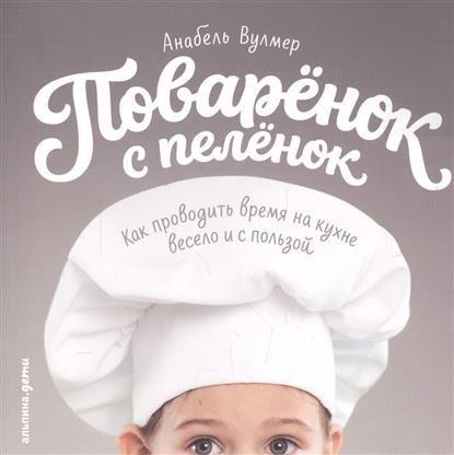 Вулмер А. Поваренок с пеленок. Как проводить время на кухне весело и с пользой ISBN: 9785961459845 говорим с пеленок