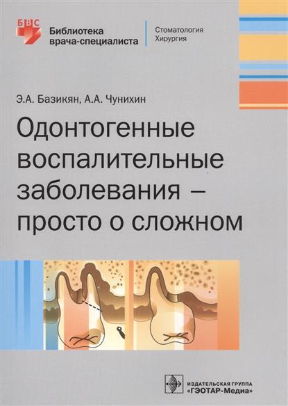 Базикян Э., Чунихин А. Одонтогенные воспалительные заболевания - просто о сложном