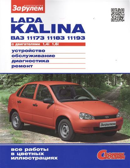 Lada Kalina ВАЗ 11173, 11183, 11193 с двигателем 1,4i. 1,6i. Устройство, обслуживание, диагностика, ремонт