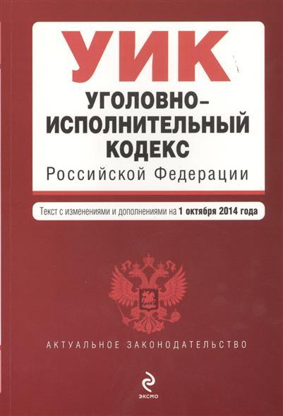 Уголовно-исполнительный кодекс Российской Федерации. Текст с изменениями и дополнениями на 1 октября 2014 года