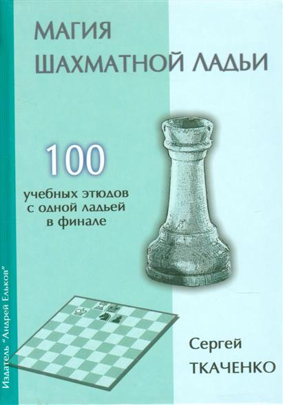 Магия шахматной ладьи. 100 учебных этюдов с одной ладьей в финале