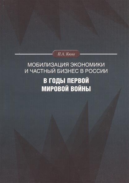 Кюнг П. Мобилизация экономики и частный бизнес в России в годы Первой мировой войны