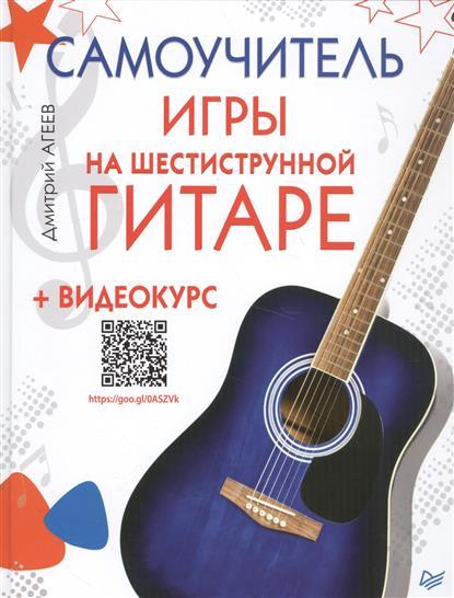 Агеев Д. Самоучитель игры на шестиструнной гитаре (+ видеокурс павел иванников хрестоматия для игры на шестиструнной гитаре 5 класс