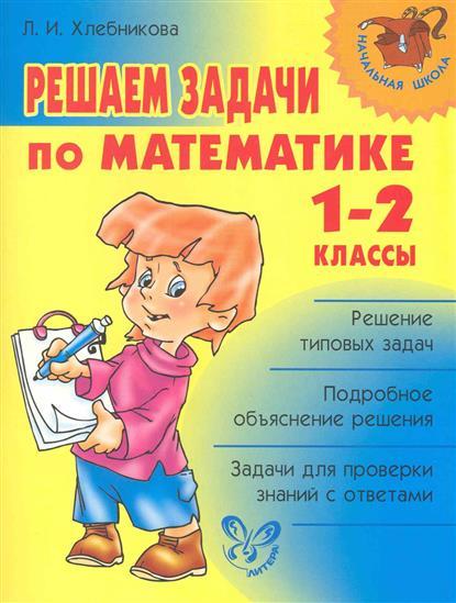 Хлебникова Л. Решаем задачи по математике 1-2 кл решаем задачи
