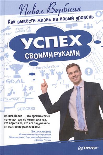 Вербняк П. Успех своими руками. Как вывести жизнь на новый уровень