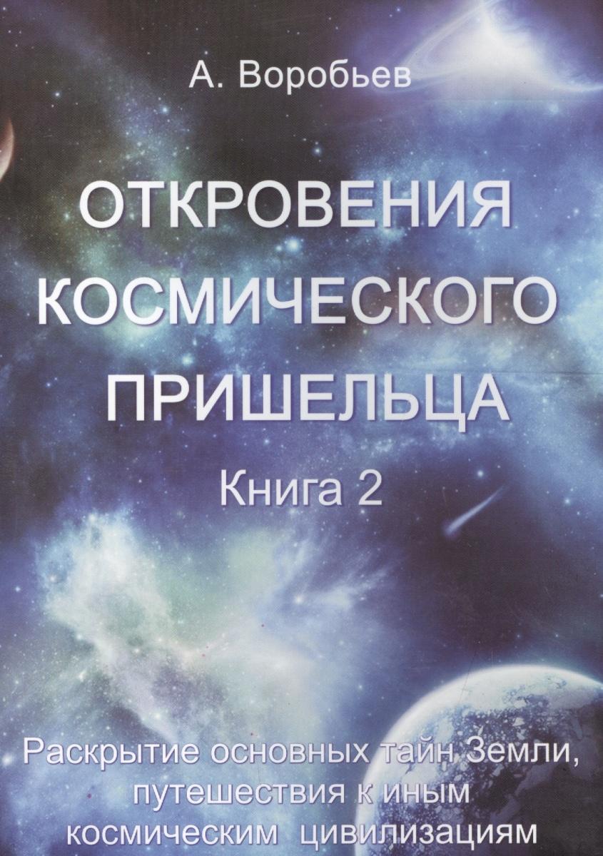 Откровения космического пришельца. Книга 2. Раскрытие основных тайн Земли, путешествия к иным космическим цивилизациям