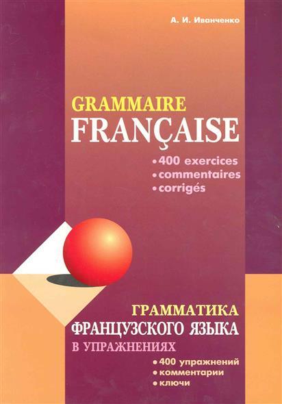 Иванченко А. Грамматика французского языка в упражнениях 400 упражнений...