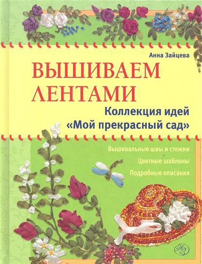 """Зайцева А. Вышиваем лентами. Коллекция идей """"Мой прекрасный сад"""""""