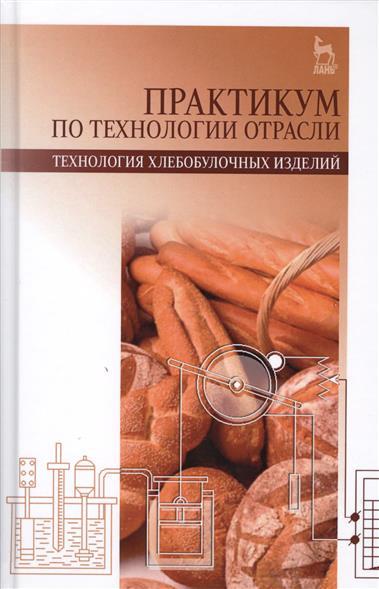 Практикум по технологии отрасли (технология хлебобулочных изделий). Учебное пособие