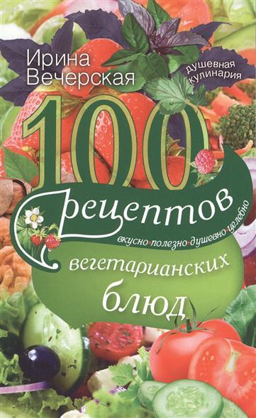 Вечерская И. 100 рецептов вегетарианских блюд. Вкусно, полезно, душевно, целебно