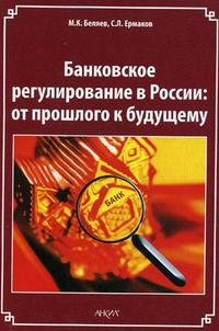 Беляев М., Ермаков С. Банковское регулирование в России От прошлого к будущему