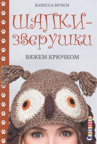 Мунси В. Шапки-зверушки: Вяжем крючком римоли а милые зверушки амигуруми вяжем крючком