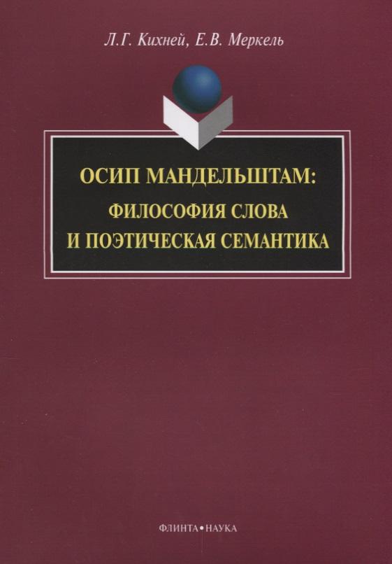 Кихней Л., Меркель Е. Осип Мандельштам. Философия слова и поэтическая семантика