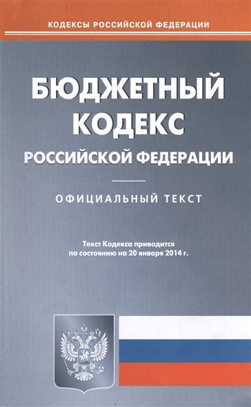 Бюджетный кодекс Российской Федерации. Официальный текст. Текст Кодекса приводится по состоянию на 20 января 2014 г.