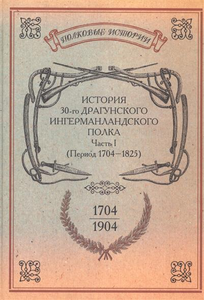 История 30-го Драгунского Ингерманландского полка. 1704-1904. Часть I (Период 1704-1825 гг.). Репринтное издание