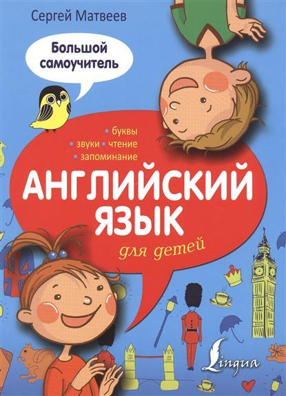 Матвеев С. Английский язык для детей. Большой самоучитель издательство аст английский язык большой самоучитель для самых маленьких
