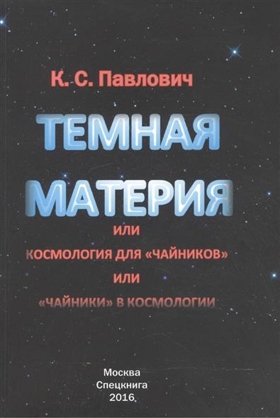 Павлович К. Темная материя, или Космология для чайников, или Чайники в космологии. Монография инвестирование в недвижимость для чайников