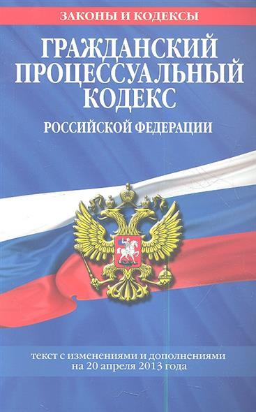 Гражданский процессуальный кодекс Российской Федерации. Текст с изменениями и дополнениями на 20 апреля 2013 года