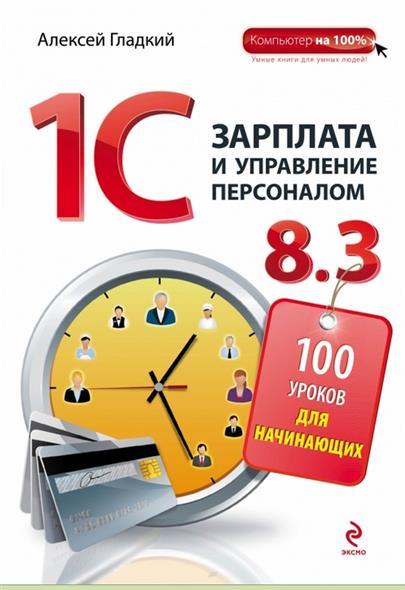 Гладкий А. 1С. Зарплата и управление персоналом 8.3. 100 уроков для начинающих алексей гладкий 1с управление торговлей 8 2 с нуля 100 уроков для начинающих