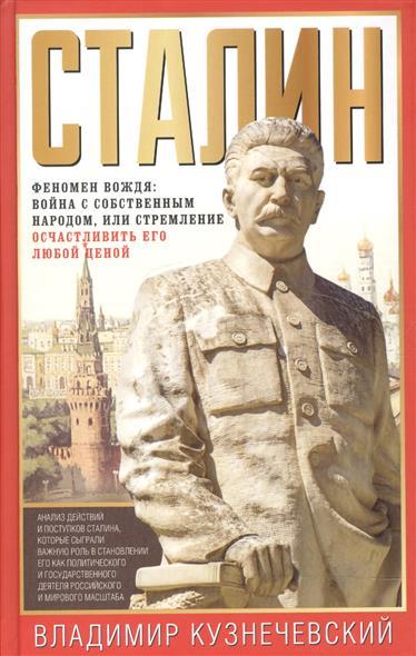 Кузнечевский В. Сталин. Феномен вождя. Война с собственным народом, или Стремление осчастливить его любой ценой сталин биография вождя