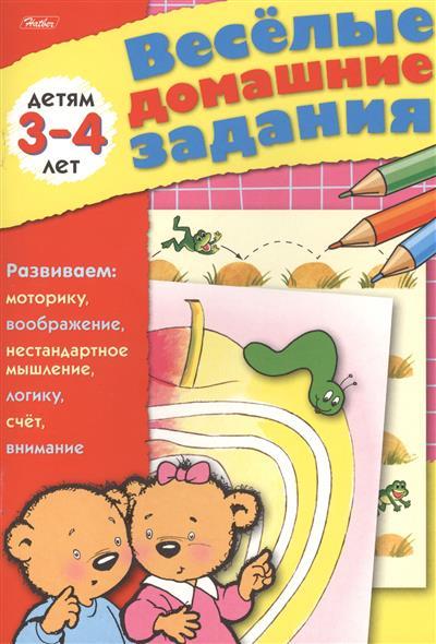 Веселые домашние задания детям 3-4 лет. Развиваем: моторику, воображение, нестандартное мышление, логику, счет, внимание