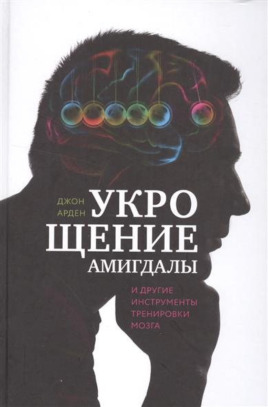 Арден Дж. Укрощение амигдалы и другие инструменты тренировки мозга арден гранж 15 кг