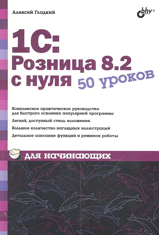 Гладкий А. 1С Розница 8.2 с нуля 50 уроков для начинающих
