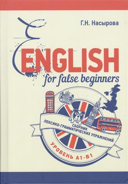 Насырова Г. English for false beginners. Сборник лексико-грамматических упражнений. Уровень А1-В1 ISBN: 9785883734495