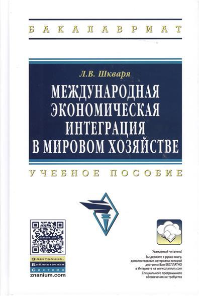 Шкваря Л. Международная экономическая интеграция в мировом хозяйстве. Учебное пособие