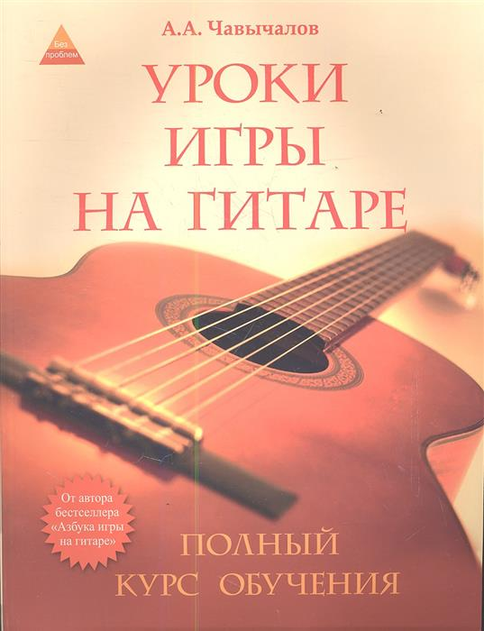 Чавычалов А. Уроки игры на гитаре: полный курс обучения. Издание второе ISBN: 9785222203194 чавычалов а уроки игры на гитаре полный курс обучения издание второе