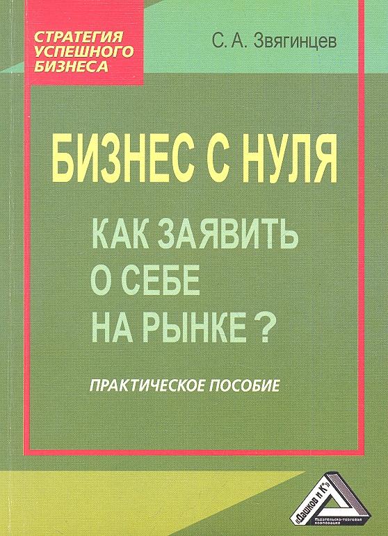 Звягинцев С. Бизнес с нуля. Как заявить о себе на рынке? Практическое пособие. 2-е издание