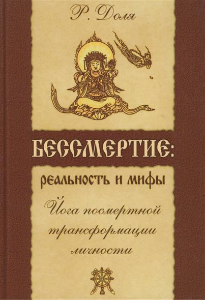 Доля Р. Бессмертие: реальность и мифы. Йога посмертной трансформации личности. 3-е издание