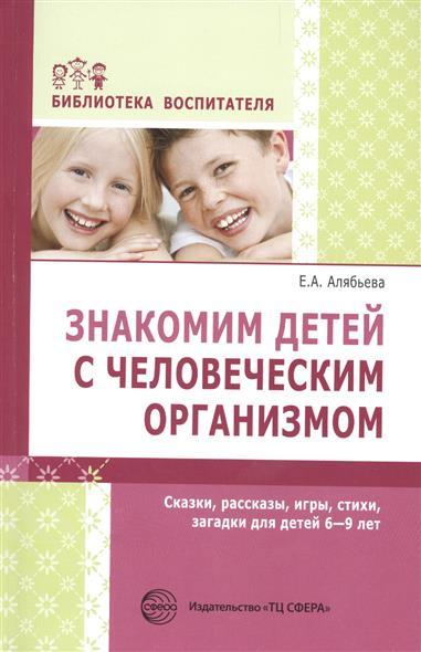 Знакомим детей с человеческим организмом. Сказки, рассказы, игры, стихи, загадки для детей 6-9 лет