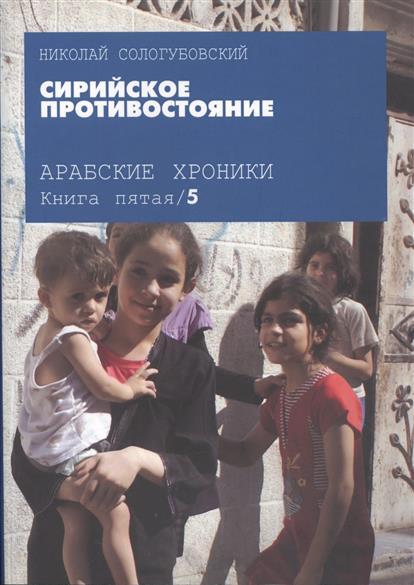 Сологубовский Н. Арабские хроники. Книга пятая. Сирийское противостояние