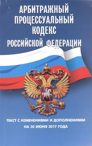 Арбитражный процессуальный кодекс Российской Федерации. Текст с изменениями и дополнениями на 30 июня 2017 года