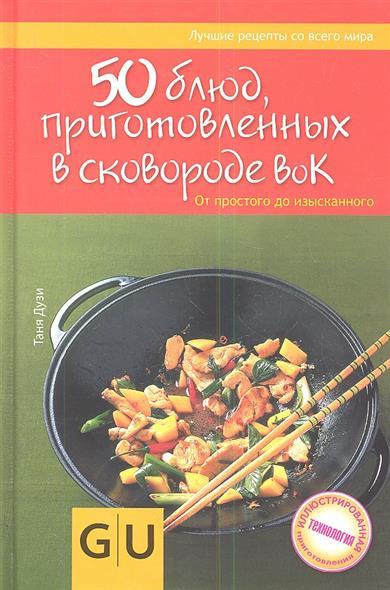 50 блюд, приготовленных в сковороде вок. От простого до изысканного