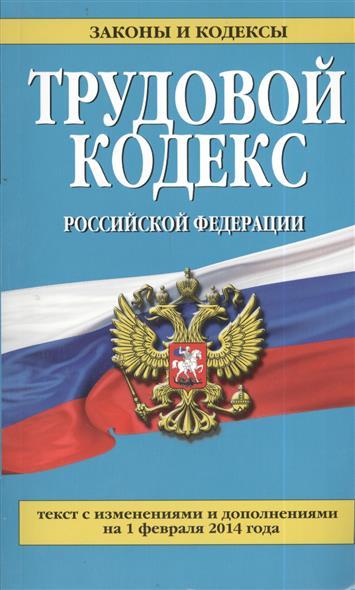 Трудовой кодекс Российской Федерации. Текст с изменениями и дополнениями на 1 февраля 2014 года